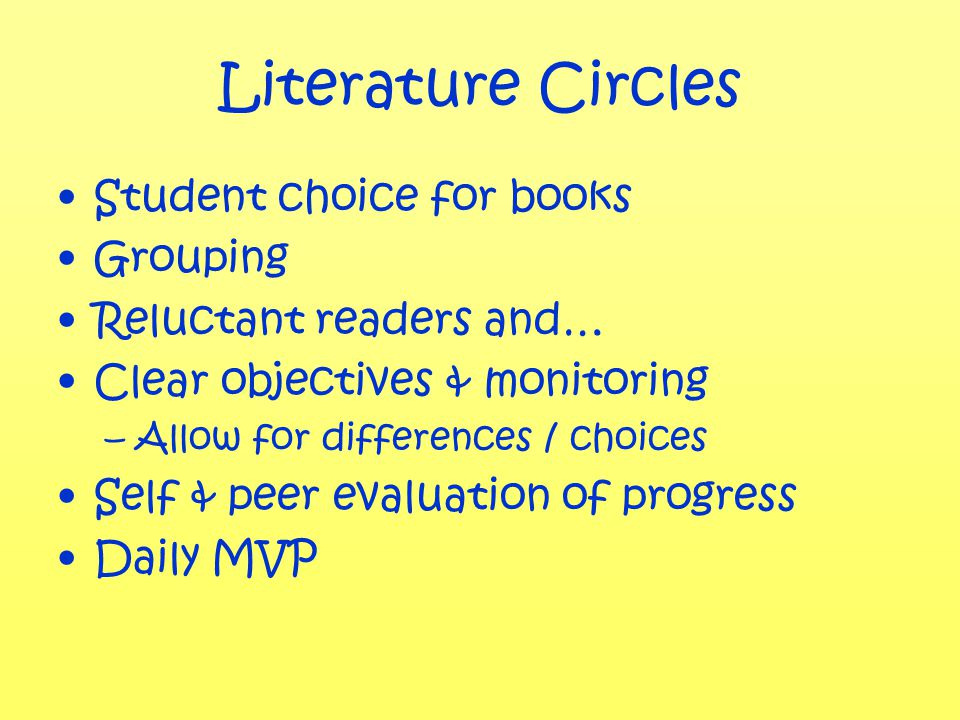 Literature Circles Student choice for books Grouping Reluctant readers and… Clear objectives & monitoring –Allow for differences / choices Self & peer evaluation of progress Daily MVP