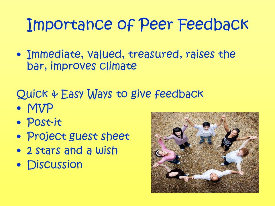 Importance of Peer Feedback Immediate, valued, treasured, raises the bar, improves climate Quick & Easy Ways to give feedback MVP Post-it Project guest sheet 2 stars and a wish Discussion