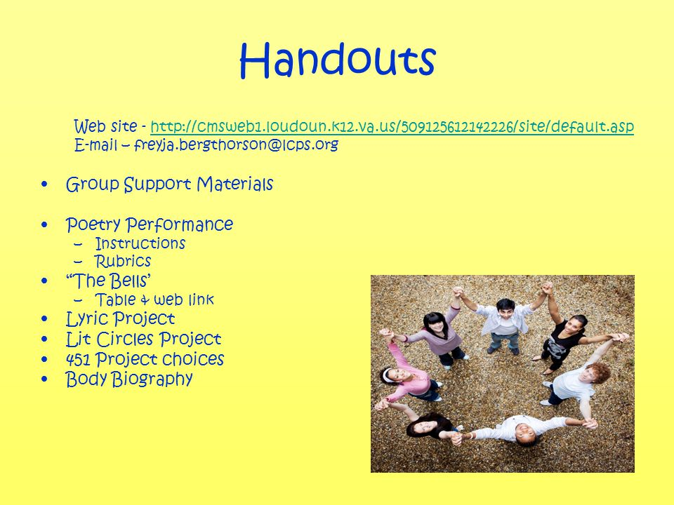 Handouts Web site - http://cmsweb1.loudoun.k12.va.us/509125612142226/site/default.asphttp://cmsweb1.loudoun.k12.va.us/509125612142226/site/default.asp E-mail – freyja.bergthorson@lcps.org Group Support Materials Poetry Performance –Instructions –Rubrics The Bells' –Table & web link Lyric Project Lit Circles Project 451 Project choices Body Biography