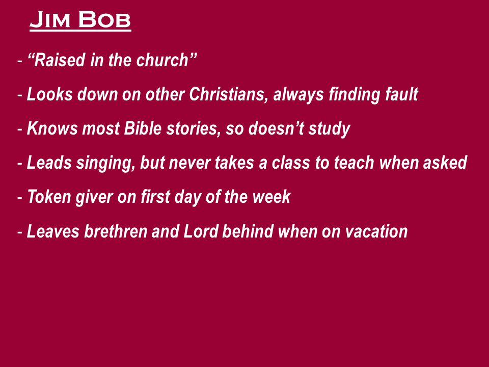 Jim Bob - Raised in the church - Looks down on other Christians, always finding fault - Knows most Bible stories, so doesn't study - Leads singing, but never takes a class to teach when asked - Token giver on first day of the week - Leaves brethren and Lord behind when on vacation