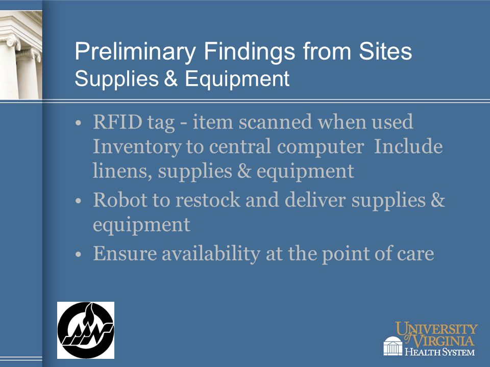 Preliminary Findings from Sites Supplies & Equipment RFID tag - item scanned when used Inventory to central computer Include linens, supplies & equipment Robot to restock and deliver supplies & equipment Ensure availability at the point of care