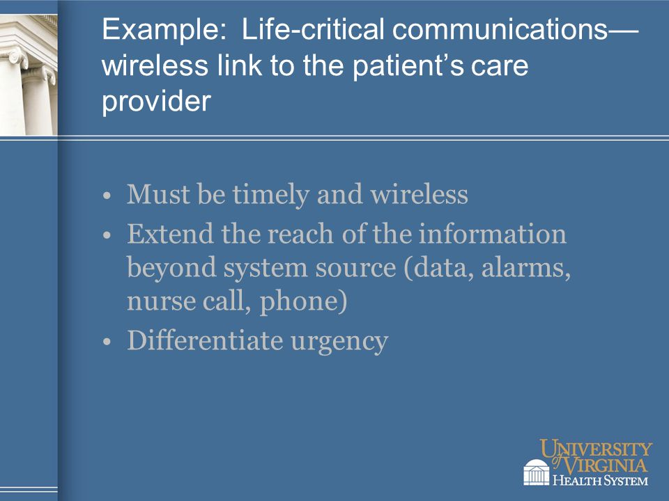 Example: Life-critical communications— wireless link to the patient's care provider Must be timely and wireless Extend the reach of the information beyond system source (data, alarms, nurse call, phone) Differentiate urgency