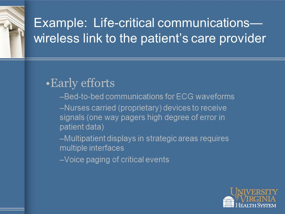 Example: Life-critical communications— wireless link to the patient's care provider Early efforts –Bed-to-bed communications for ECG waveforms –Nurses carried (proprietary) devices to receive signals (one way pagers high degree of error in patient data) –Multipatient displays in strategic areas requires multiple interfaces –Voice paging of critical events