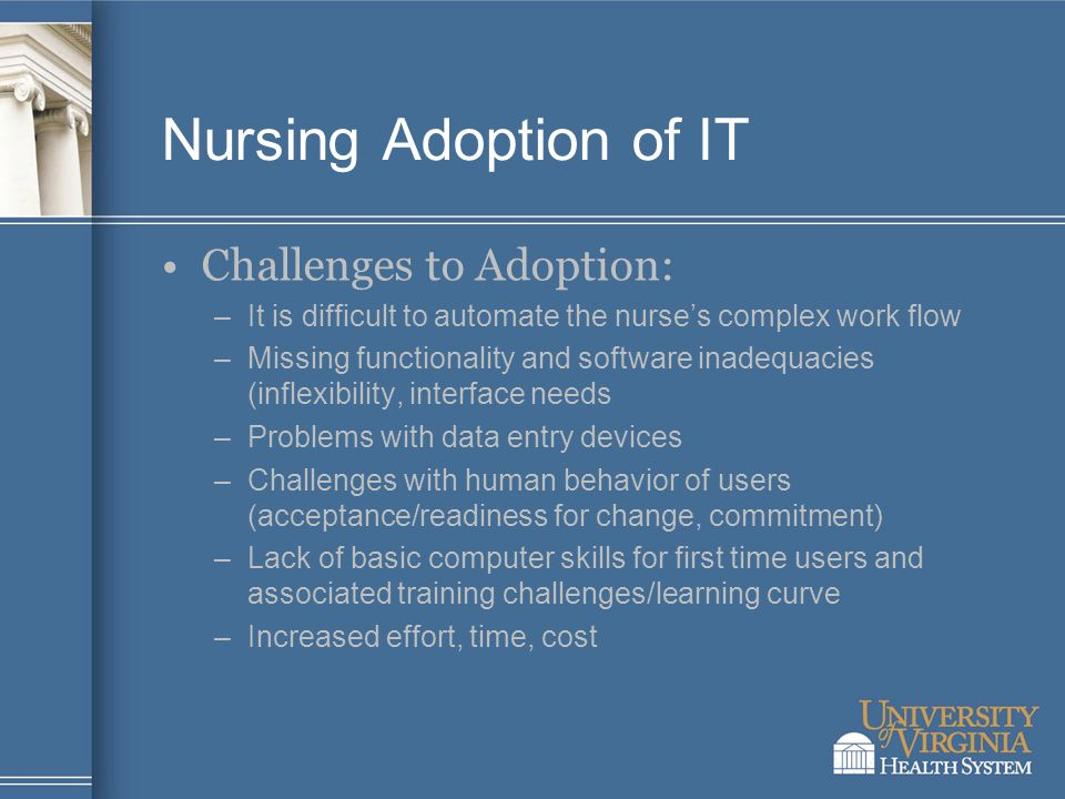 Nursing Adoption of IT Challenges to Adoption: –It is difficult to automate the nurse's complex work flow –Missing functionality and software inadequacies (inflexibility, interface needs –Problems with data entry devices –Challenges with human behavior of users (acceptance/readiness for change, commitment) –Lack of basic computer skills for first time users and associated training challenges/learning curve –Increased effort, time, cost