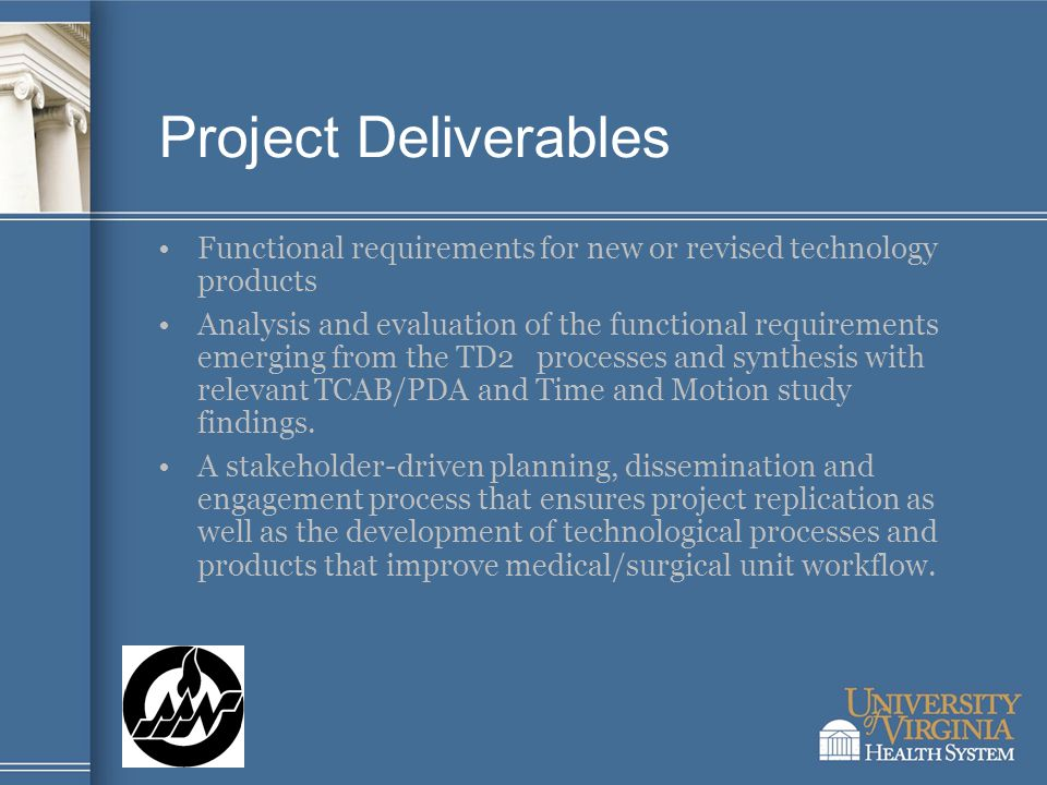 Project Deliverables Functional requirements for new or revised technology products Analysis and evaluation of the functional requirements emerging from the TD2 processes and synthesis with relevant TCAB/PDA and Time and Motion study findings.