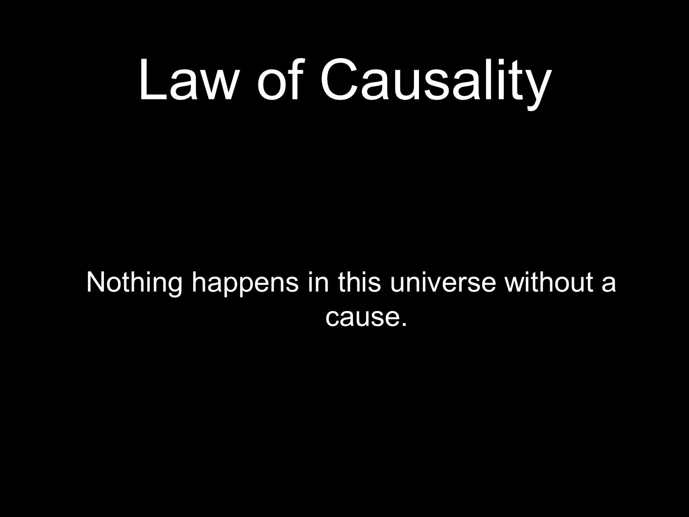 Law of Causality Nothing happens in this universe without a cause.