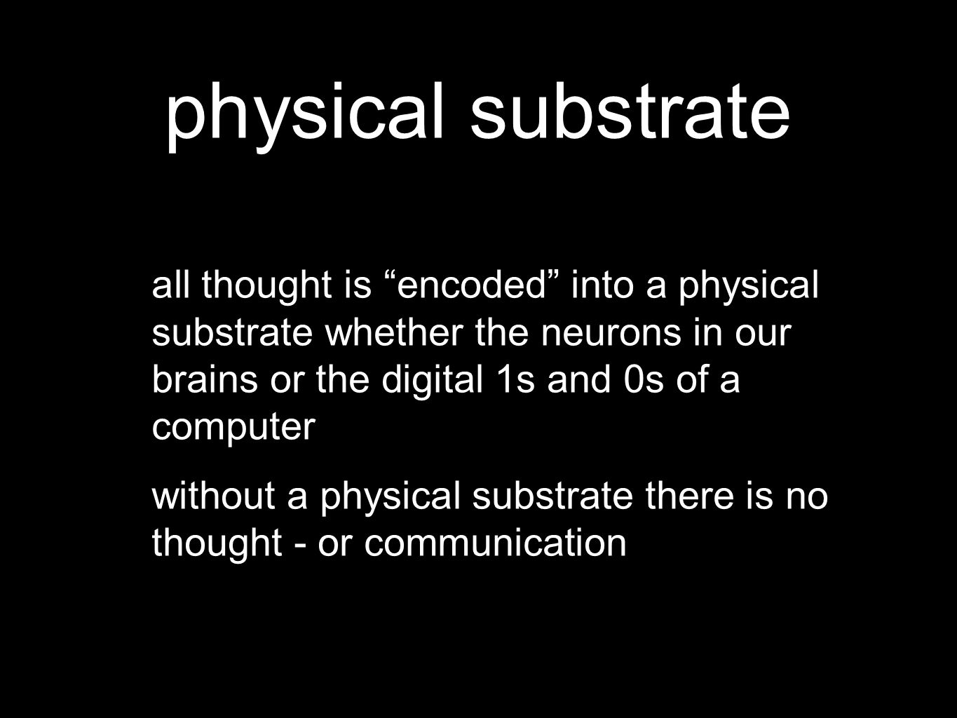 physical substrate all thought is encoded into a physical substrate whether the neurons in our brains or the digital 1s and 0s of a computer without a physical substrate there is no thought - or communication