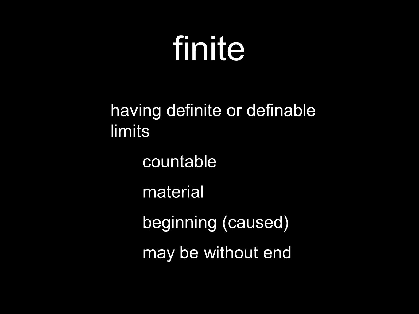 finite having definite or definable limits countable material beginning (caused) may be without end