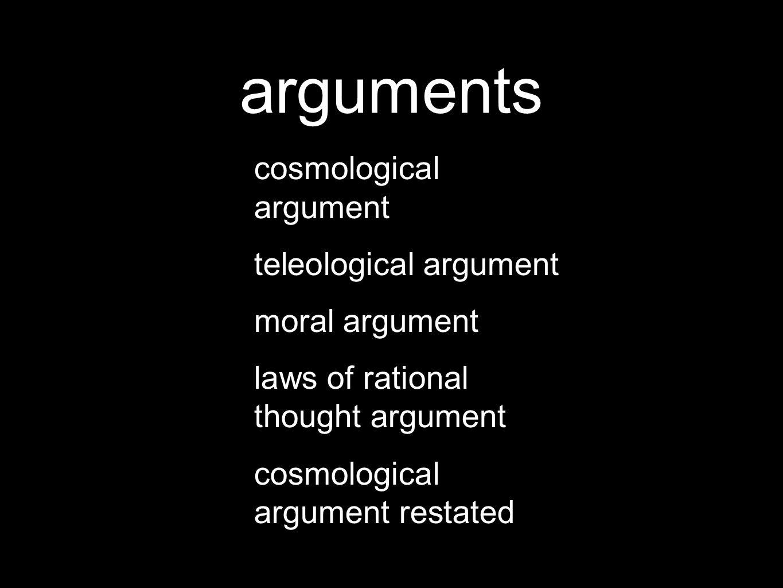 arguments cosmological argument teleological argument moral argument laws of rational thought argument cosmological argument restated