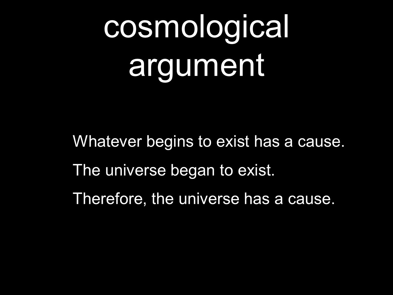 cosmological argument Whatever begins to exist has a cause.