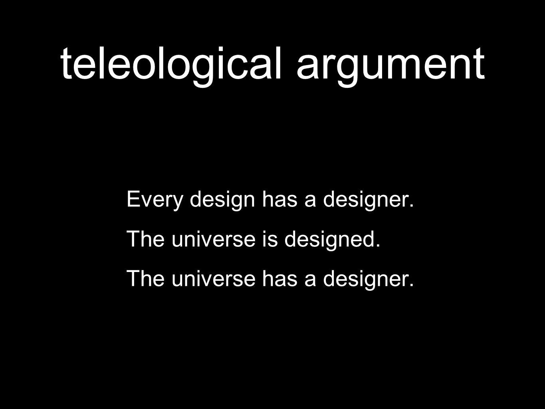 teleological argument Every design has a designer.