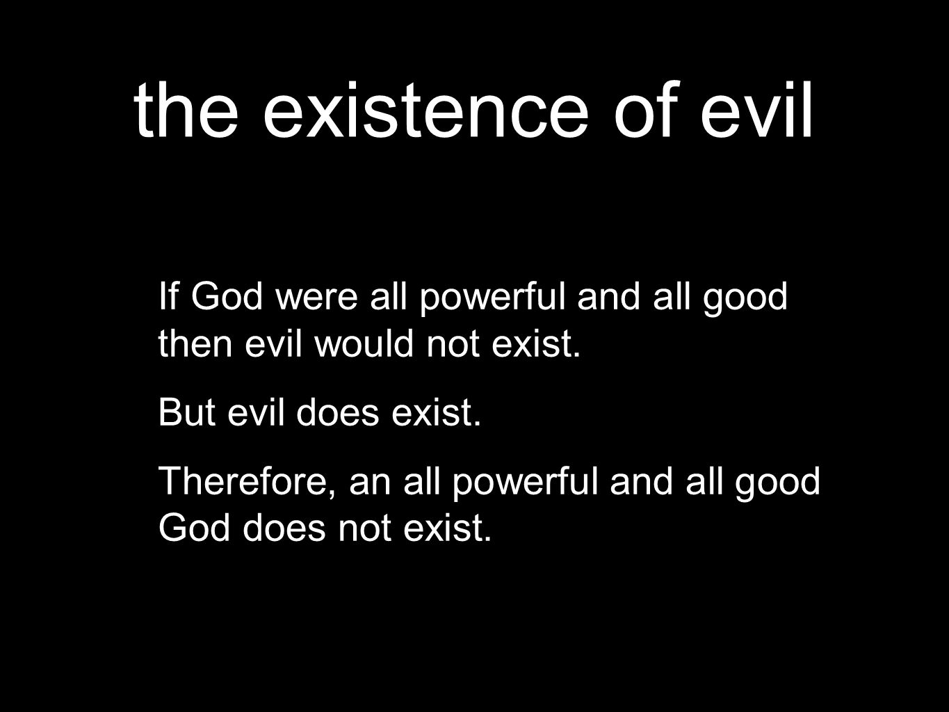 the existence of evil If God were all powerful and all good then evil would not exist.