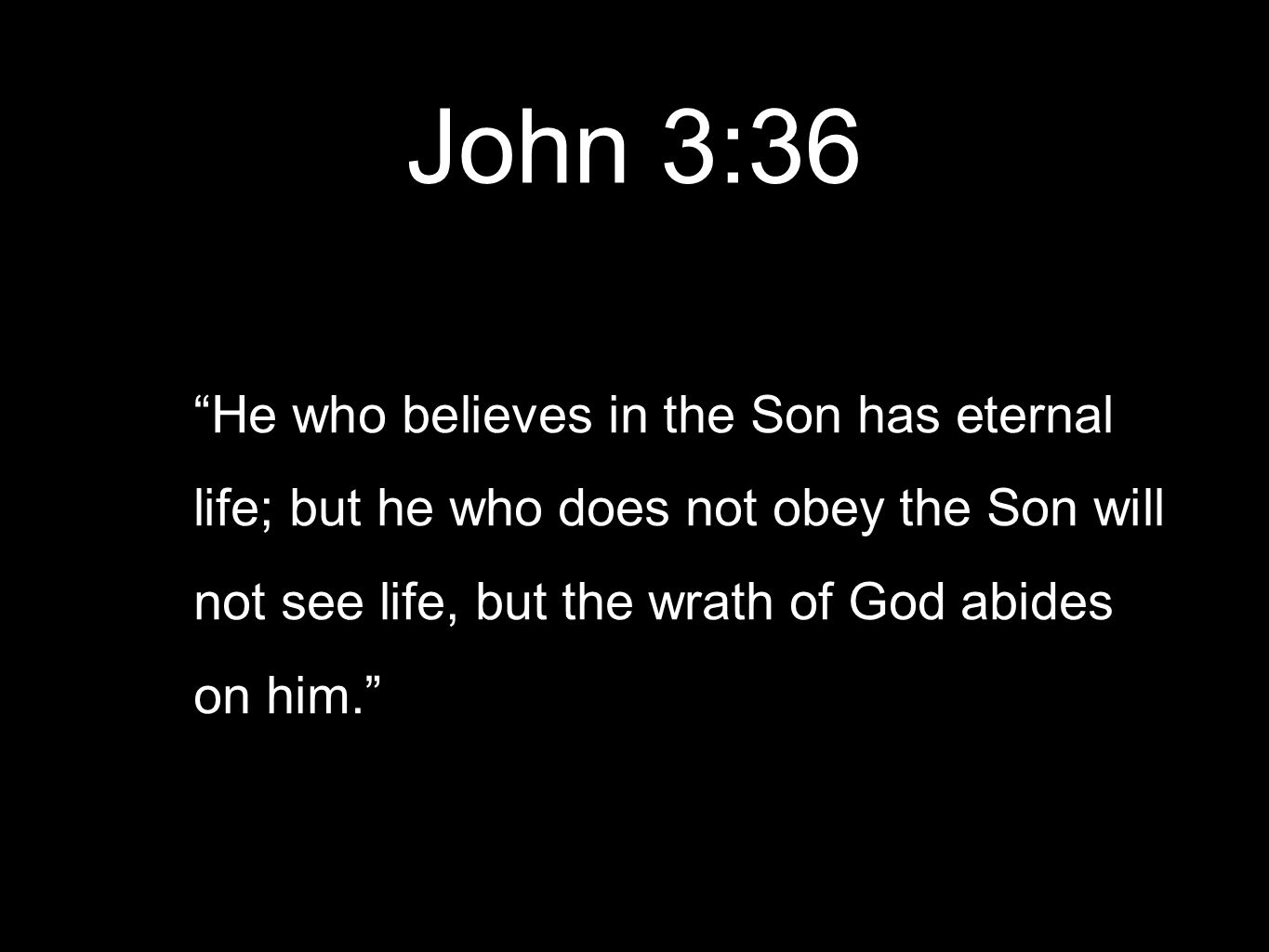 John 3:36 He who believes in the Son has eternal life; but he who does not obey the Son will not see life, but the wrath of God abides on him.