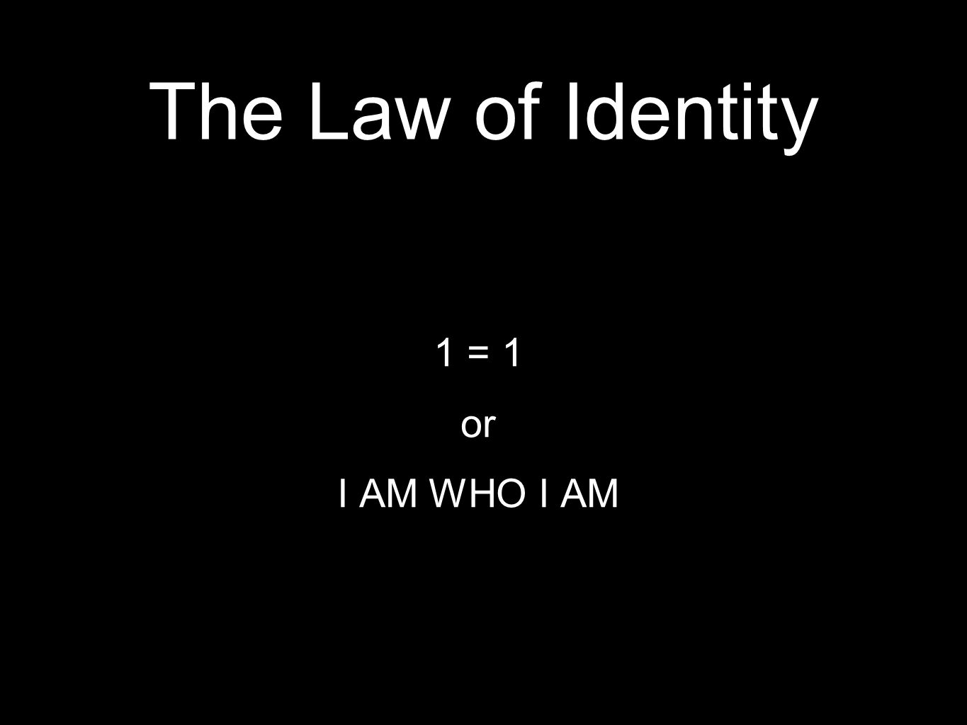 The Law of Identity 1 = 1 or I AM WHO I AM
