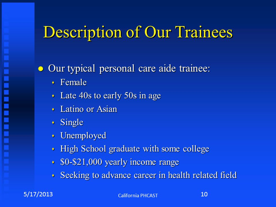 Description of Our Trainees l Our typical personal care aide trainee: s Female s Late 40s to early 50s in age s Latino or Asian s Single s Unemployed s High School graduate with some college s $0-$21,000 yearly income range s Seeking to advance career in health related field 5/17/2013 California PHCAST 10