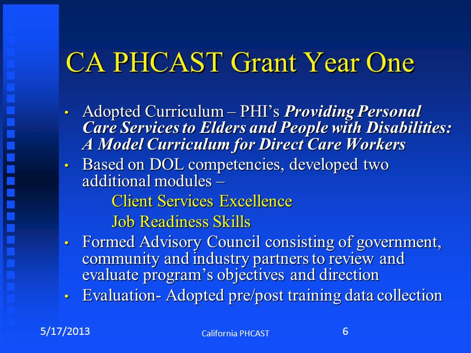 CA PHCAST Grant Year One Adopted Curriculum – PHI's Providing Personal Care Services to Elders and People with Disabilities: A Model Curriculum for Direct Care Workers Adopted Curriculum – PHI's Providing Personal Care Services to Elders and People with Disabilities: A Model Curriculum for Direct Care Workers Based on DOL competencies, developed two additional modules – Based on DOL competencies, developed two additional modules – Client Services Excellence Job Readiness Skills Formed Advisory Council consisting of government, community and industry partners to review and evaluate program's objectives and direction Formed Advisory Council consisting of government, community and industry partners to review and evaluate program's objectives and direction Evaluation- Adopted pre/post training data collection Evaluation- Adopted pre/post training data collection 5/17/2013 California PHCAST 6