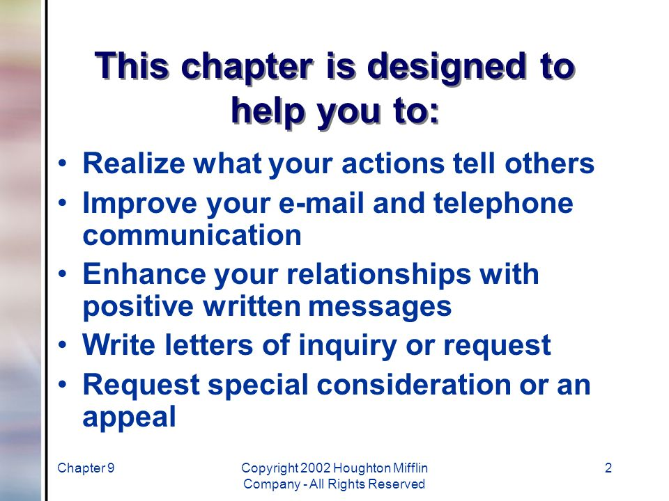 Chapter 9Copyright 2002 Houghton Mifflin Company - All Rights Reserved 2 This chapter is designed to help you to: Realize what your actions tell others Improve your e-mail and telephone communication Enhance your relationships with positive written messages Write letters of inquiry or request Request special consideration or an appeal