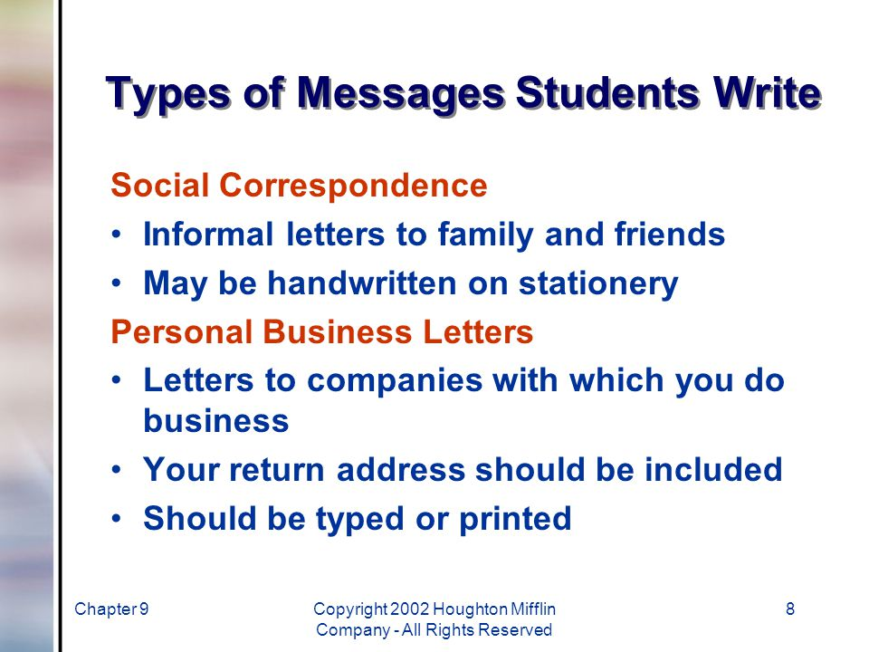 Chapter 9Copyright 2002 Houghton Mifflin Company - All Rights Reserved 8 Types of Messages Students Write Social Correspondence Informal letters to family and friends May be handwritten on stationery Personal Business Letters Letters to companies with which you do business Your return address should be included Should be typed or printed
