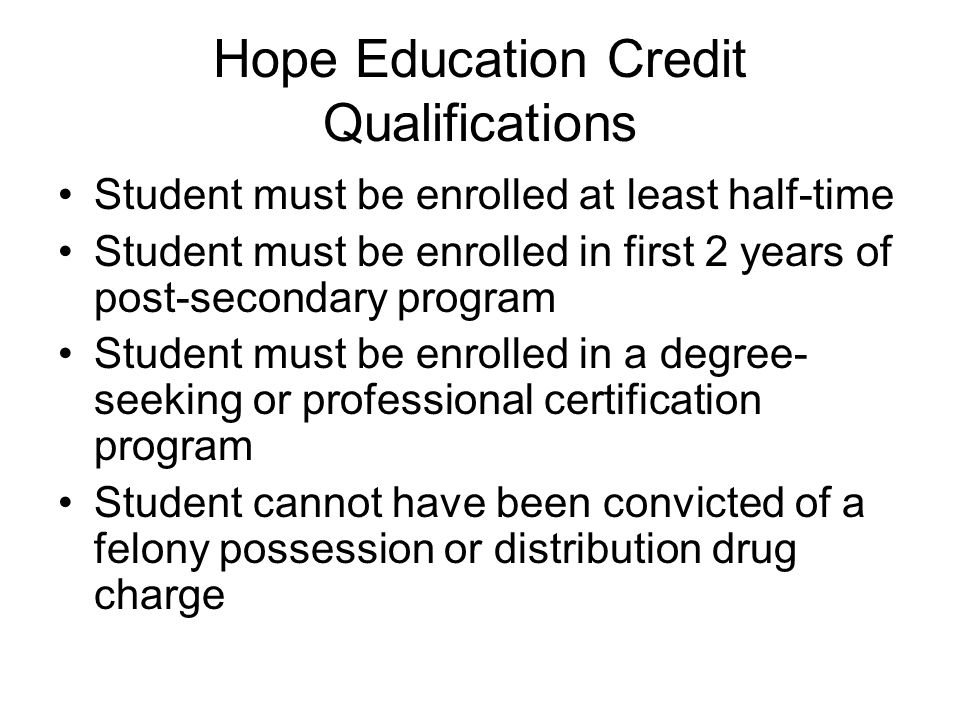 Hope Education Credit Qualifications Student must be enrolled at least half-time Student must be enrolled in first 2 years of post-secondary program Student must be enrolled in a degree- seeking or professional certification program Student cannot have been convicted of a felony possession or distribution drug charge