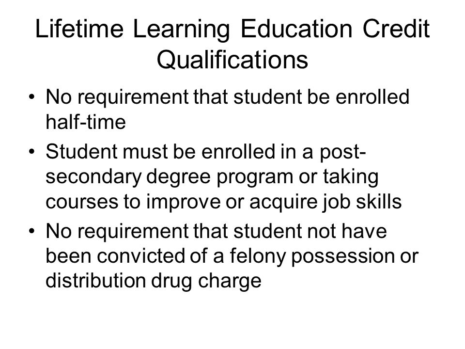 Lifetime Learning Education Credit Qualifications No requirement that student be enrolled half-time Student must be enrolled in a post- secondary degree program or taking courses to improve or acquire job skills No requirement that student not have been convicted of a felony possession or distribution drug charge