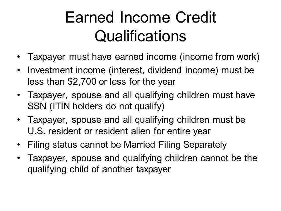 Earned Income Credit Qualifications Taxpayer must have earned income (income from work) Investment income (interest, dividend income) must be less than $2,700 or less for the year Taxpayer, spouse and all qualifying children must have SSN (ITIN holders do not qualify) Taxpayer, spouse and all qualifying children must be U.S.