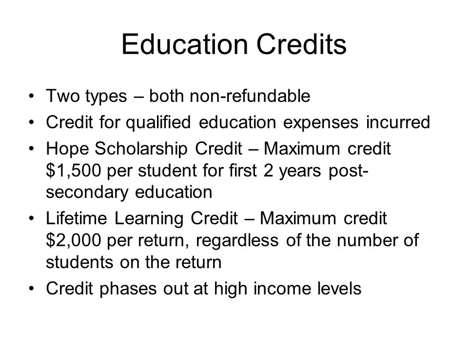 Education Credits Two types – both non-refundable Credit for qualified education expenses incurred Hope Scholarship Credit – Maximum credit $1,500 per student for first 2 years post- secondary education Lifetime Learning Credit – Maximum credit $2,000 per return, regardless of the number of students on the return Credit phases out at high income levels