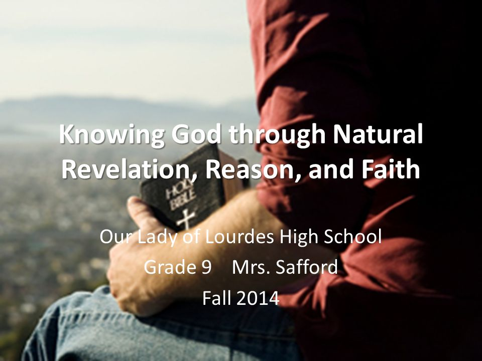 Knowing God through Natural Revelation, Reason, and Faith Our Lady of Lourdes High School Grade 9 Mrs.