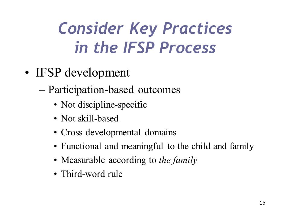 16 Consider Key Practices in the IFSP Process IFSP development –Participation-based outcomes Not discipline-specific Not skill-based Cross development