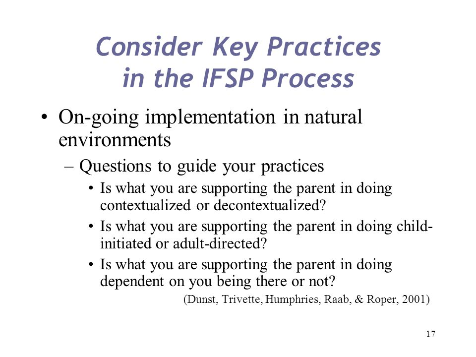 17 Consider Key Practices in the IFSP Process On-going implementation in natural environments –Questions to guide your practices Is what you are suppo
