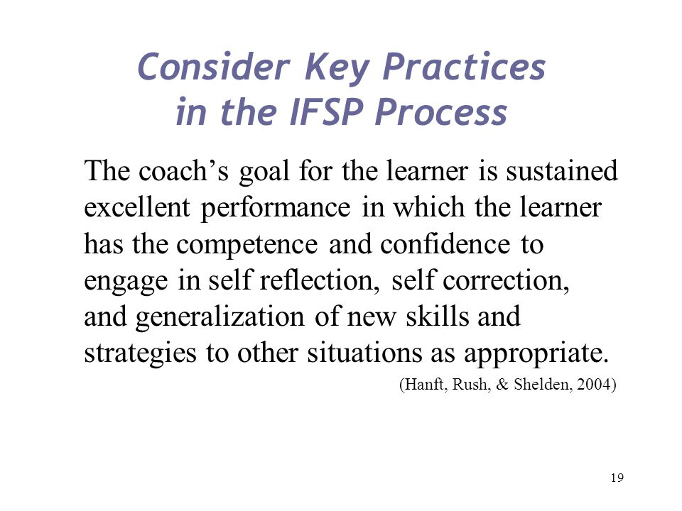 19 Consider Key Practices in the IFSP Process The coach's goal for the learner is sustained excellent performance in which the learner has the compete