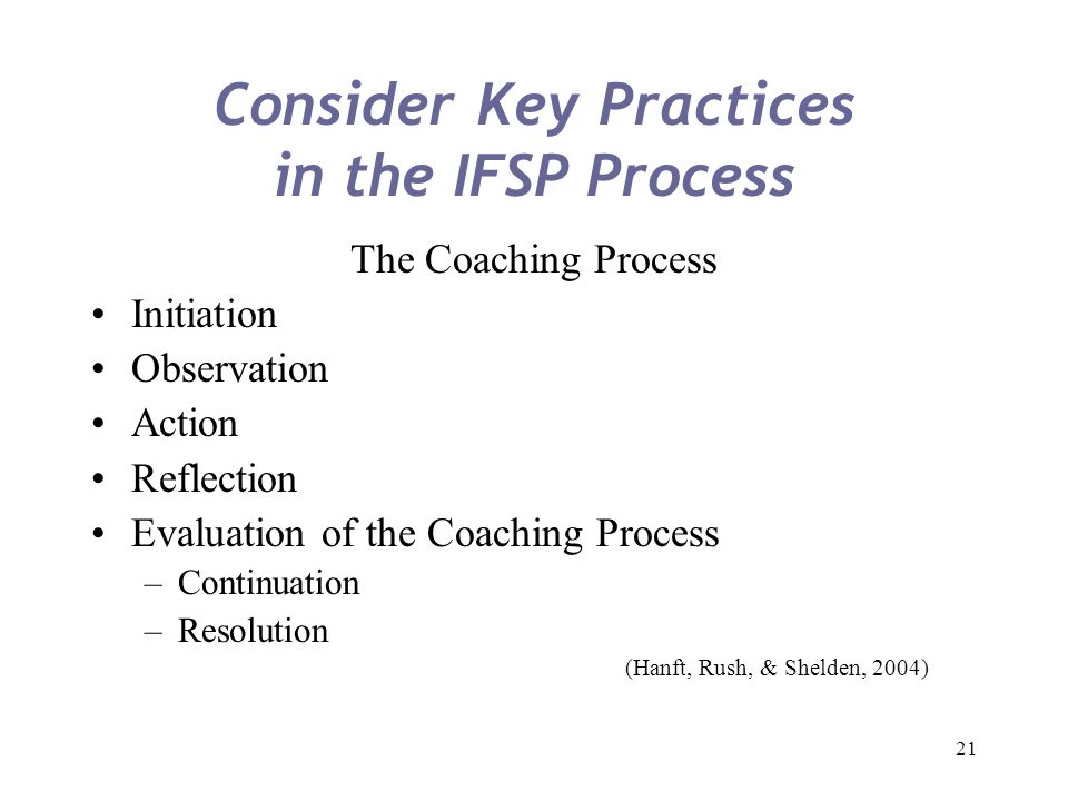 21 Consider Key Practices in the IFSP Process The Coaching Process Initiation Observation Action Reflection Evaluation of the Coaching Process –Contin