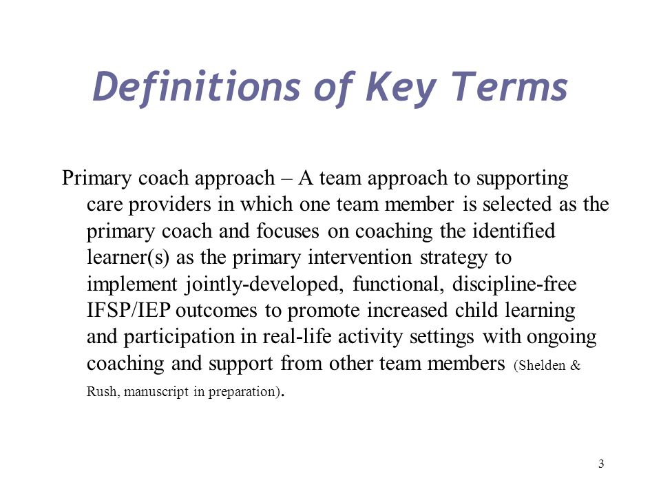 3 Definitions of Key Terms Primary coach approach – A team approach to supporting care providers in which one team member is selected as the primary c
