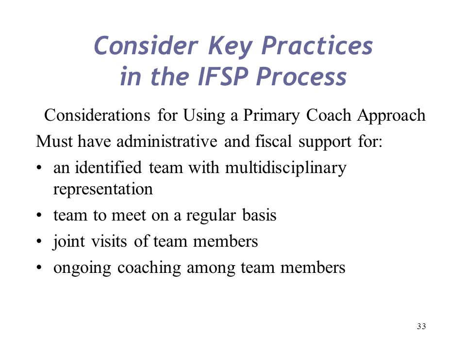 33 Consider Key Practices in the IFSP Process Considerations for Using a Primary Coach Approach Must have administrative and fiscal support for: an id