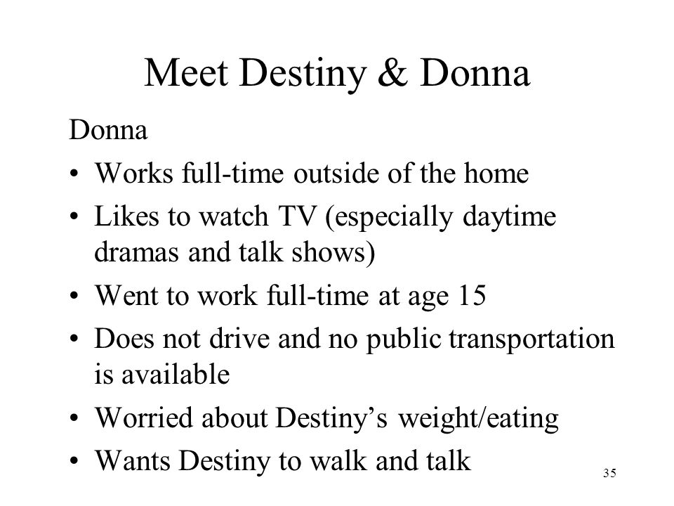 35 Meet Destiny & Donna Donna Works full-time outside of the home Likes to watch TV (especially daytime dramas and talk shows) Went to work full-time