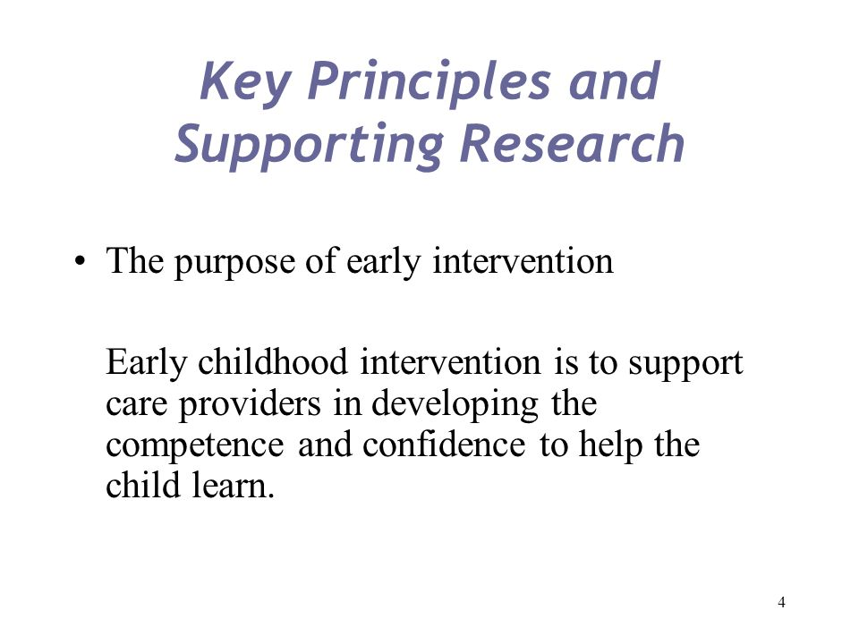4 Key Principles and Supporting Research The purpose of early intervention Early childhood intervention is to support care providers in developing the