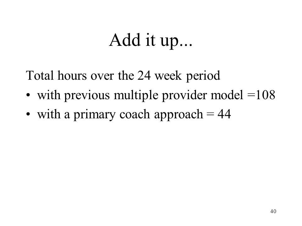 40 Add it up... Total hours over the 24 week period with previous multiple provider model =108 with a primary coach approach = 44
