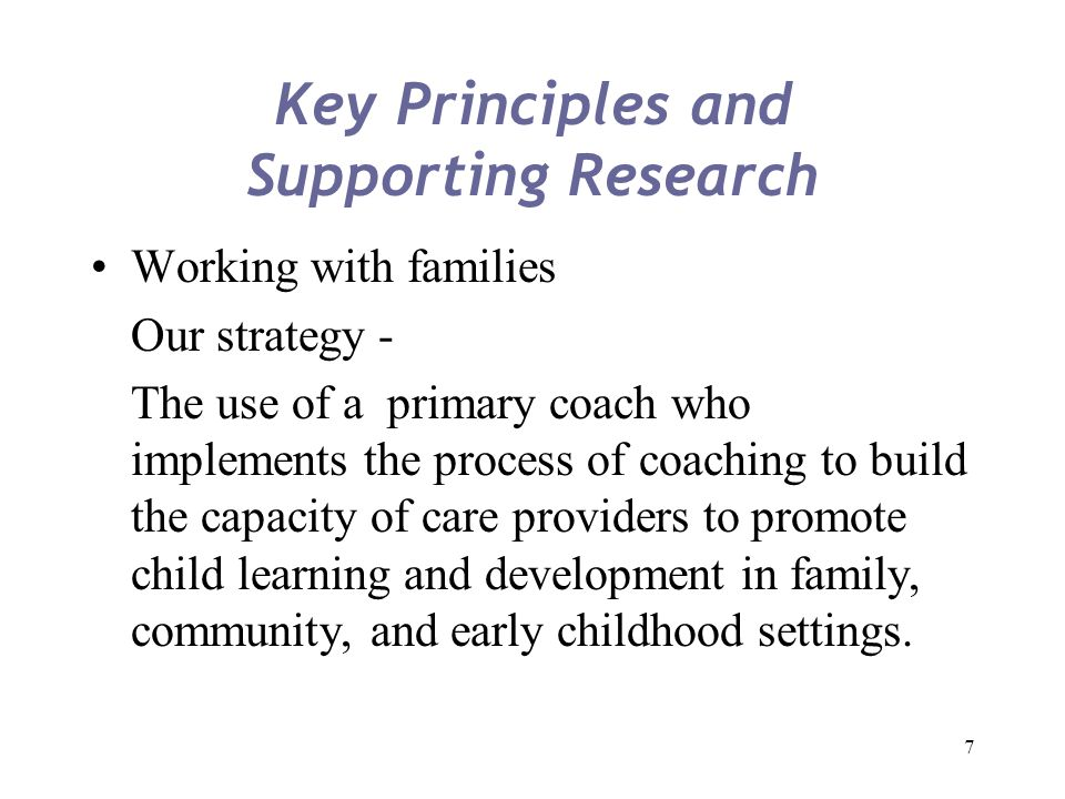 7 Key Principles and Supporting Research Working with families Our strategy - The use of a primary coach who implements the process of coaching to bui