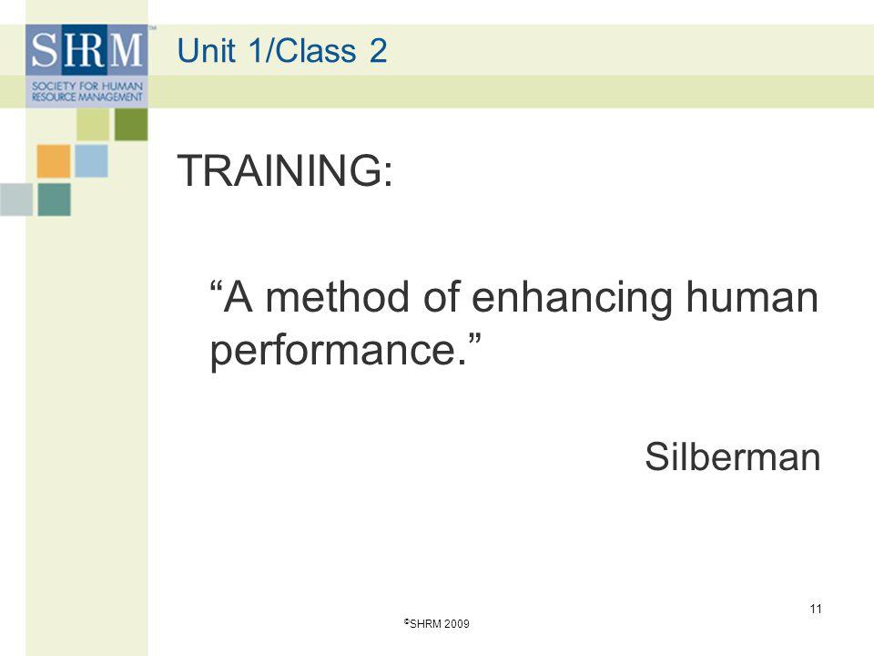 "Unit 1/Class 2 TRAINING: ""A method of enhancing human performance."" Silberman © SHRM 2009 11"