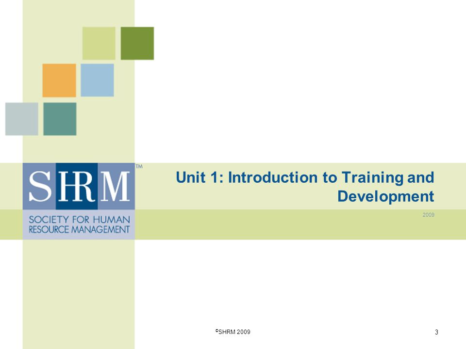 Unit 1: Introduction to Training and Development 2009 © SHRM 2009 3