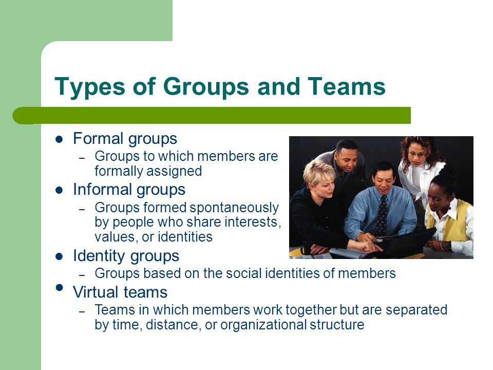 Types of Groups and Teams Formal groups – Groups to which members are formally assigned Informal groups – Groups formed spontaneously by people who sh