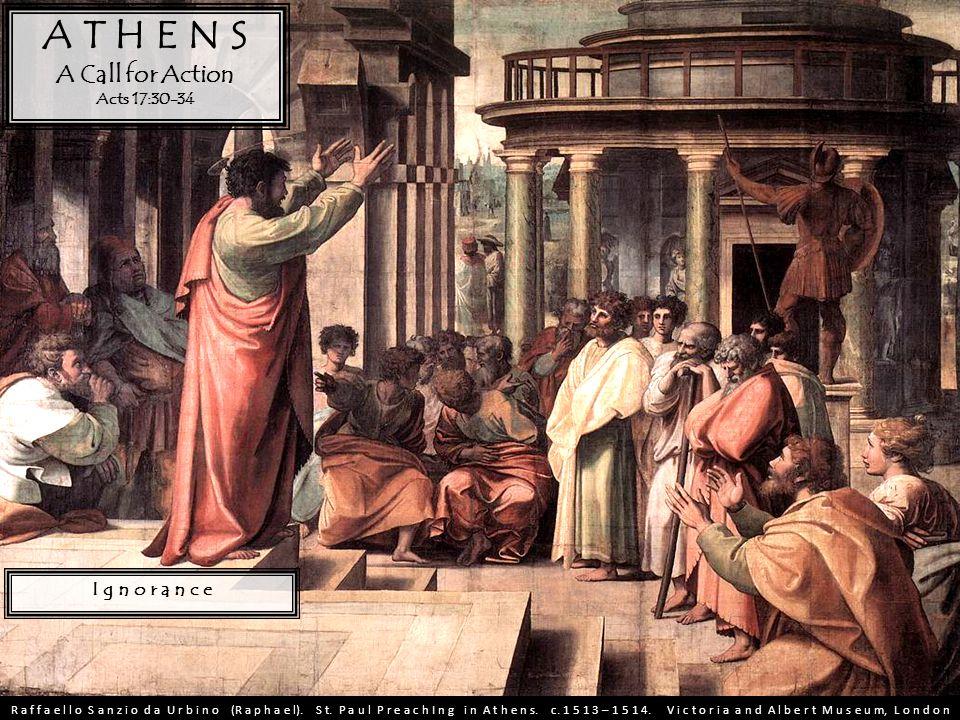 A T H E N S A Call for Action Acts 17:30-34 I g n o r a n c e R a f f a e l l o S a n z i o d a U r b i n o (R a p h a e l). S t. P a u l P r e a c h