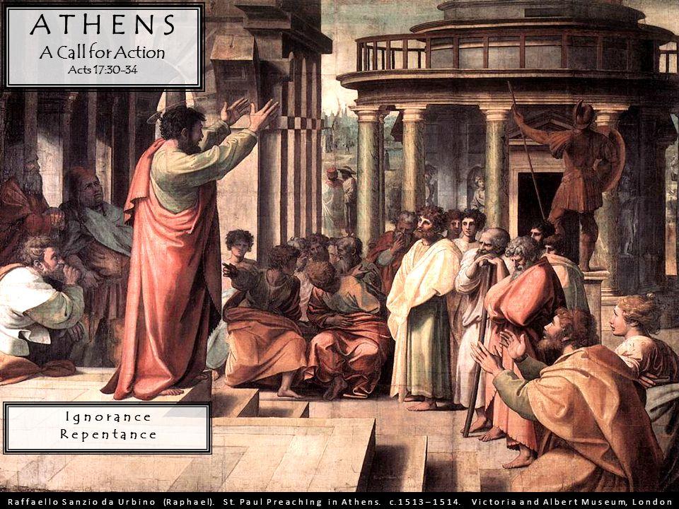 A T H E N S A Call for Action Acts 17:30-34 I g n o r a n c e R e p e n t a n c e R a f f a e l l o S a n z i o d a U r b i n o (R a p h a e l).