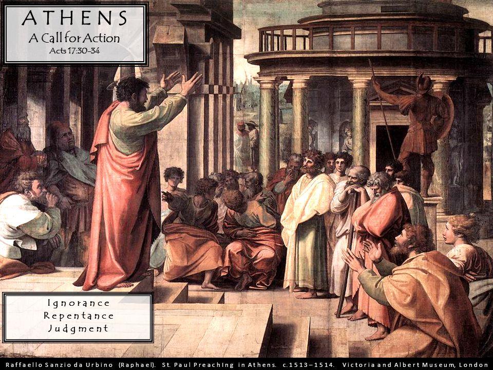 A T H E N S A Call for Action Acts 17:30-34 I g n o r a n c e R e p e n t a n c e J u d g m e n t R a f f a e l l o S a n z i o d a U r b i n o (R a p h a e l).
