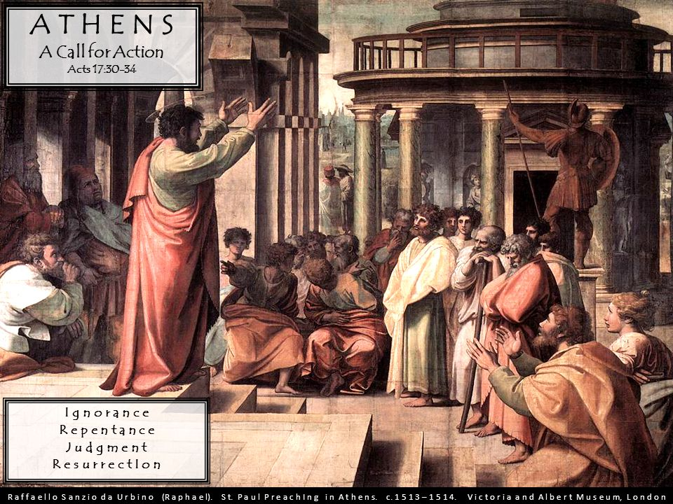A T H E N S A Call for Action Acts 17:30-34 I g n o r a n c e R e p e n t a n c e J u d g m e n t R e s u r r e c t I o n R a f f a e l l o S a n z i o d a U r b i n o (R a p h a e l).