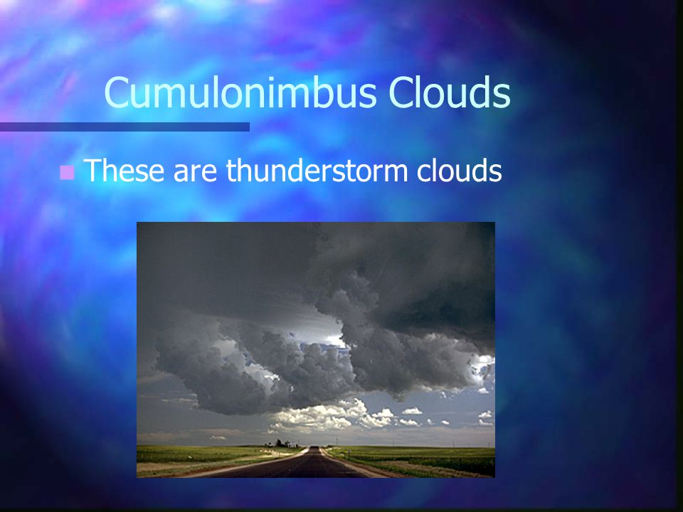 Types of Clouds Cumulus Clouds: are puffy white cotton ball looking clouds