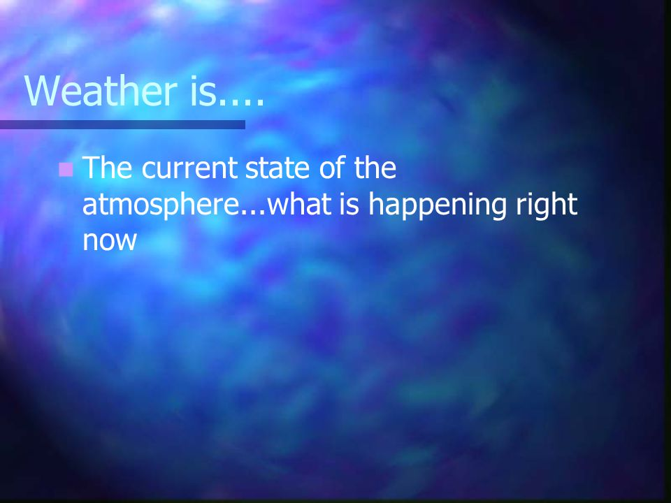 Weather is.... The current state of the atmosphere...what is happening right now