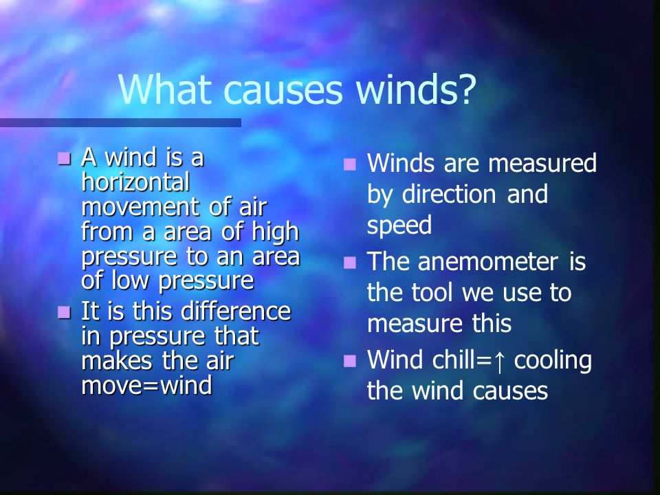 Wind Movement Uneven heating of the earth's surface causes some areas to be warmer than others.