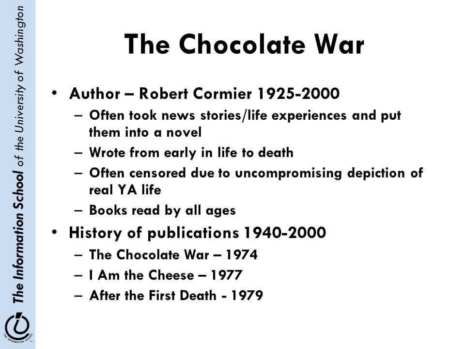 The Information School of the University of Washington The Chocolate War Author – Robert Cormier 1925-2000 –Often took news stories/life experiences a