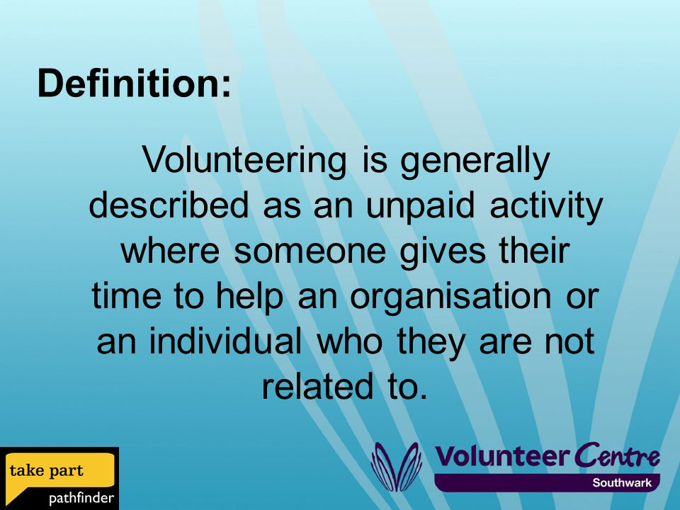 Definition: Volunteering is generally described as an unpaid activity where someone gives their time to help an organisation or an individual who they are not related to.