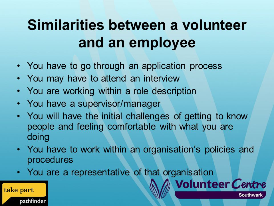Similarities between a volunteer and an employee You have to go through an application process You may have to attend an interview You are working within a role description You have a supervisor/manager You will have the initial challenges of getting to know people and feeling comfortable with what you are doing You have to work within an organisation's policies and procedures You are a representative of that organisation